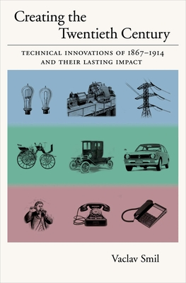 Creating the 20th Century: Technical Innovations of 1867-1914 and Their Lasting Impact - Smil, Vaclav