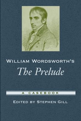 William Wordsworth's the Prelude: A Casebook - Gill, Stephen, Professor (Editor)