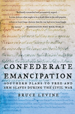 Confederate Emancipation: Southern Plans to Free and Arm Slaves During the Civil War - Levine, Bruce