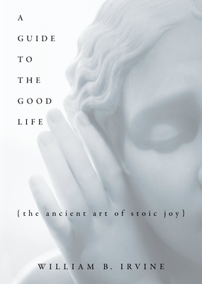 A Guide to the Good Life: The Ancient Art of Stoic Joy - Irvine, William Braxton