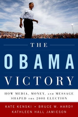 The Obama Victory: How Media, Money, and Message Shaped the 2008 Election - Kenski, Kate, and Hardy, Bruce W, and Jamieson, Kathleen Hall