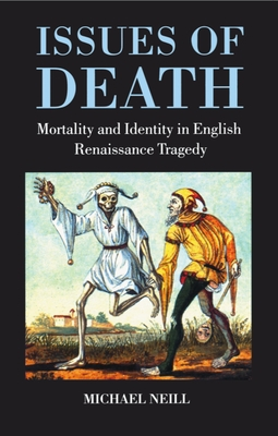 Issues of Death: Mortality and Identity in English Renaissance Tragedy - Neill, Michael, Professor