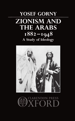 Zionism and the Arabs, 1882-1948: A Study of Ideology - Gorny, Yosef, Professor, and Gorny, Aleksander