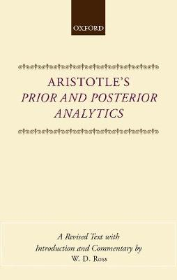 Aristotle's Prior and Posterior Analytics: A Revised Text with Introduction and Commentary - Ross, W.D.