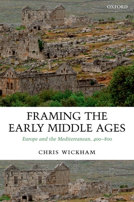 Framing the Early Middle Ages: Europe and the Mediterranean, 400-800 - Wickham, Chris