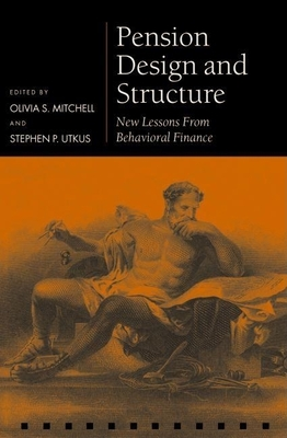 Pension Design and Structure: New Lessons from Behavioral Finance - Mitchell, Olivia S (Editor), and Utkus, Stephen P (Editor)