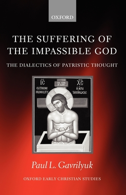 The Suffering of the Impassible God: The Dialectics of Patristic Thought - Gavrilyuk, Paul L