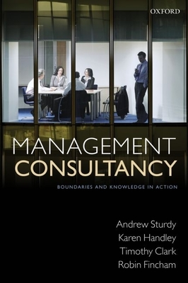 Management Consultancy: Boundaries and Knowledge in Action - Sturdy, Andrew, Professor, and Handley, Karen, and Clark, Timothy, Professor