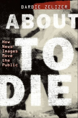 About to Die: How News Images Move the Public - Zelizer, Barbie, Dr.