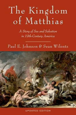 The Kingdom of Matthias: A Story of Sex and Salvation in 19th-Century America - Johnson, Paul E, and Wilentz, Sean