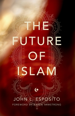 The Future of Islam - Esposito, John L, Professor, and Armstrong, Karen (Foreword by)