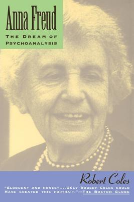 Anna Freud: The Dream of Psychoanalysis - Coles, Robert, M.D.