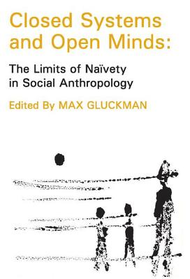 Closed Systems and Open Minds: The Limits of Naivety in Social Anthropolgy - Gluckman, Max (Editor)
