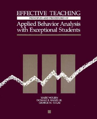 Effective Teaching: Principles and Procedures of Applied Behavior Analysis with Exceptional Students - Wolery, Mark, and Bailey, Donald B, Jr., PH.D., and Sugai, George M
