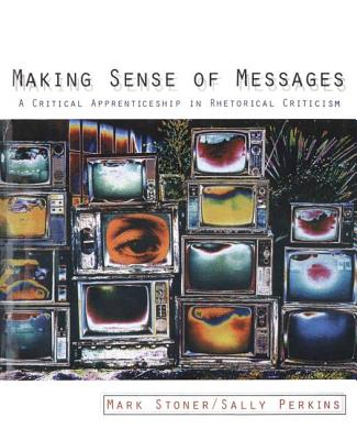 Making Sense of Messages: A Critical Apprenticeship in Rhetorical Criticism - Stoner, Mark R, and Perkins, Sally