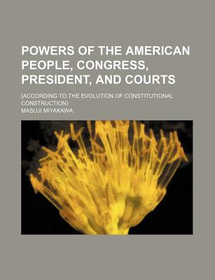 Powers of the American People: Congress, President, and Courts (1908) - Miyakawa, Masuji