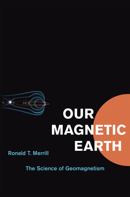 Our Magnetic Earth: The Science of Geomagnetism - Merrill, Ronald T