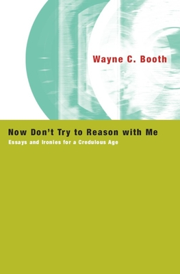 Now Don't Try to Reason with Me: Essays and Ironies for a Credulous Age - Booth, Wayne C