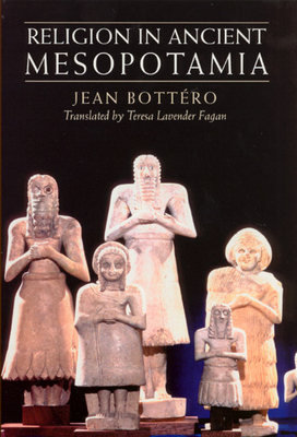 Religion in Ancient Mesopotamia - Bottero, Jean, and Fagan, Teresa Lavender (Translated by)