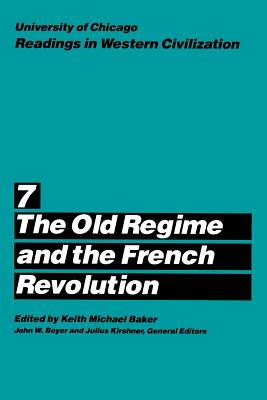 University of Chicago Readings in Western Civilization, Volume 7: The Old Regime and the French Revolution - Boyer, John W (Editor), and Baker, Keith Michael (Editor), and Kishner, Julius (Editor)