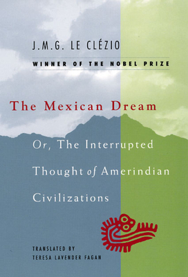 The Mexican Dream: Or, the Interrupted Thought of Amerindian Civilizations - Le Clezio, Jean-Marie Gustave, and Fagan, Teresa Lavender (Translated by)