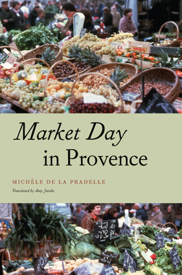 Market Day in Provence - De La Pradelle, Michele, and Jacobs, Amy (Translated by)