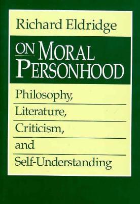On Moral Personhood: Philosophy, Literature, Criticism, and Self-Understanding - Eldridge, Richard