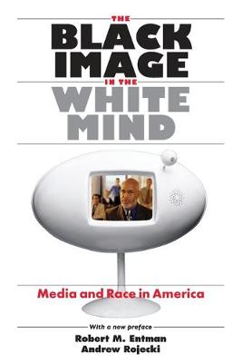 The Black Image in the White Mind: Media and Race in America - Entman, Robert M, and Rojecki, Andrew