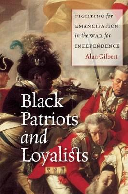 Black Patriots and Loyalists: Fighting for Emancipation in the War for Independence - Gilbert, Alan