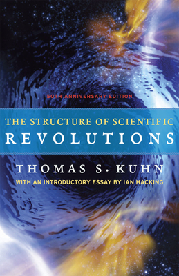 The Structure of Scientific Revolutions: 50th Anniversary Edition - Kuhn, Thomas S, and Hacking, Ian, Professor (Introduction by)