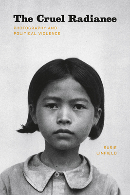 The Cruel Radiance: Photography and Political Violence - Linfield, Susie