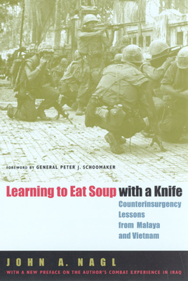Learning to Eat Soup with a Knife: Counterinsurgency Lessons from Malaya and Vietnam - Nagl, John A, and Schoomaker, John (Foreword by)