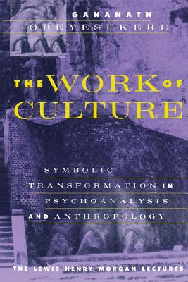The Work of Culture: Symbolic Transformation in Psychoanalysis and Anthropology - Obeyesekere, Gananath, and Harris, Alfred (Foreword by)