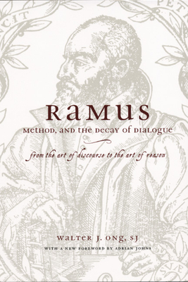 Ramus, Method, and the Decay of Dialogue: From the Art of Discourse to the Art of Reason - Ong, Walter J, S.J., and Ong S J, Walter J, and Johns, Adrian (Foreword by)
