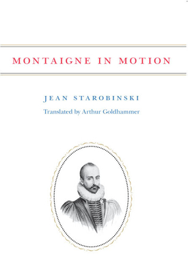 Montaigne in Motion - Starobinski, Jean, Professor, and Goldhammer, Arthur (Translated by)