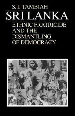Sri Lanka--Ethnic Fratricide and the Dismantling of Democracy - Tambiah, Stanley Jeyaraja