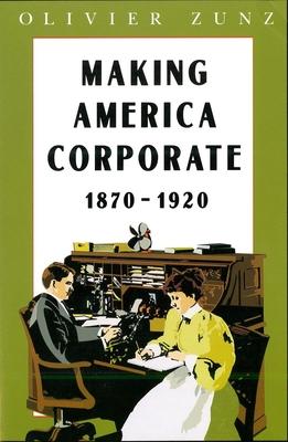 Making America Corporate, 1870-1920 - Zunz, Olivier
