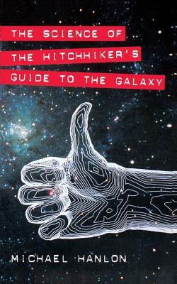 The Science of the Hitchhiker's Guide to the Galaxy - Hanlon, Michael