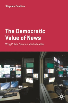 The Democratic Value of News: Why Public Service Media Matter - Cushion, Stephen, Dr.