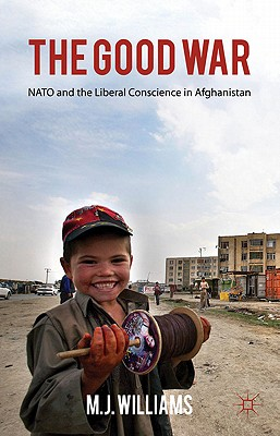 The the Good War: NATO and the Liberal Conscience in Afghanistan - Williams, M J