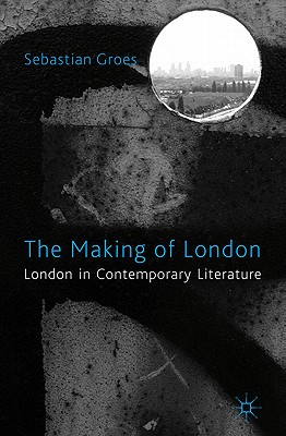 The Making of London: London in Contemporary Literature - Groes, Sebastian
