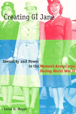 Creating G. I. Jane: Sexuality and Power in the Women's Army Corps During World War II - Meyer, Leisa D