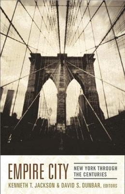 Empire City: New York Through the Centuries - Jackson, Kenneth T (Editor), and Dunbar, David (Editor)