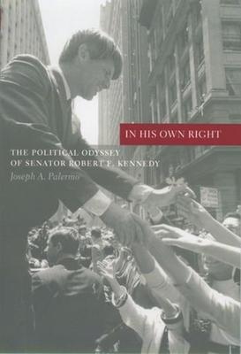 In His Own Right: The Political Odyssey of Senator Robert F. Kennedy - Palermo, Joseph A, Professor