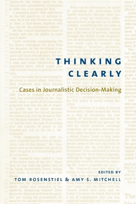 Thinking Clearly: Cases in Journalistic Decision-Making - Rosenstiel, Thomas, Professor (Editor), and Mitchell, Amy K (Editor), and Rosenstiel, Tom, Professor (Editor)