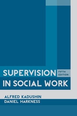 Supervision in Social Work - Kadushin, Alfred, Professor, and Harkness, Daniel, Professor