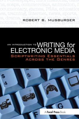 An Introduction to Writing for Electronic Media: Scriptwriting Essentials Across the Genres - Musburger, Robert B, PhD
