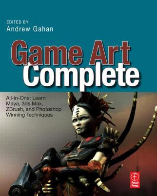 Game Art Complete: All-In-One: Learn Maya, 3ds Max, ZBrush, and Photoshop Winning Techniques - Gahan, Andrew (Editor)