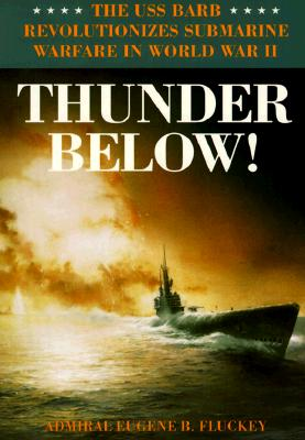 Thunder Below!: The USS *Barb* Revolutionizes Submarine Warfare in World War II - Fluckey, Eugene B