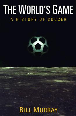 The World's Game: A History of Soccer - Murray, Bill, and Murray, W J